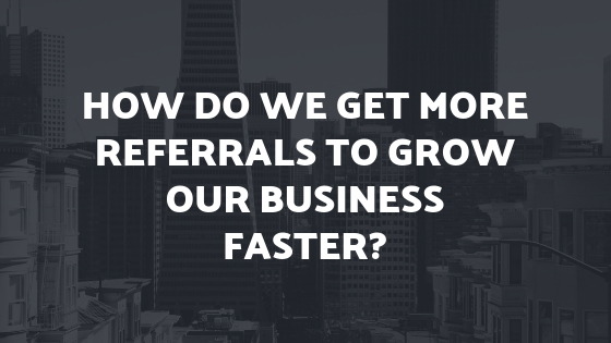 How do we get more referral s to grow our business faster_